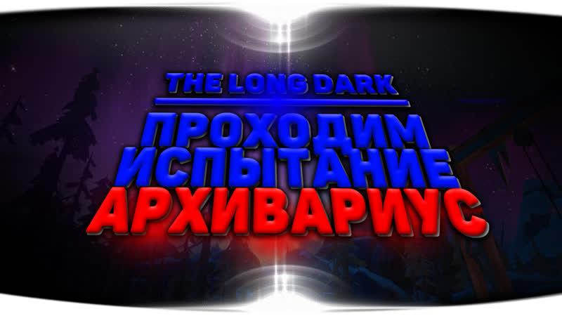 The Long Dark/ Стрим/ Новое Испытание Архивариус.