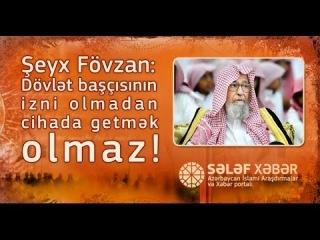 Şeyx Fövzan: Dövlət başçısının izni olmadan cihada getmək olmaz!