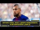 Arturo Vidal 2018 ● ДОБРО ПОЖАЛОВАТЬ В ФК БАРСЕЛОНУ [30M $]