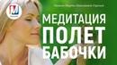 Медитация ПОЛЕТ БАБОЧКИ Марта Николаева-Гарина