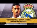 ● Реал подписал юниора Сантоса за 50 миллионов евро