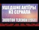 УШЕДШИЕ АКТЁРЫ ИЗ СЕРИАЛА ЗОЛОТОЙ ТЕЛЕНОК (1968)