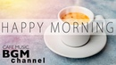 Happy Morning Cafe Music - Relaxing Jazz Bossa Nova Music For Work, Study, Wake up