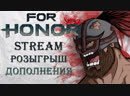 For Honor Stream - Розыгрыш дополнения / Старт Marching Fire