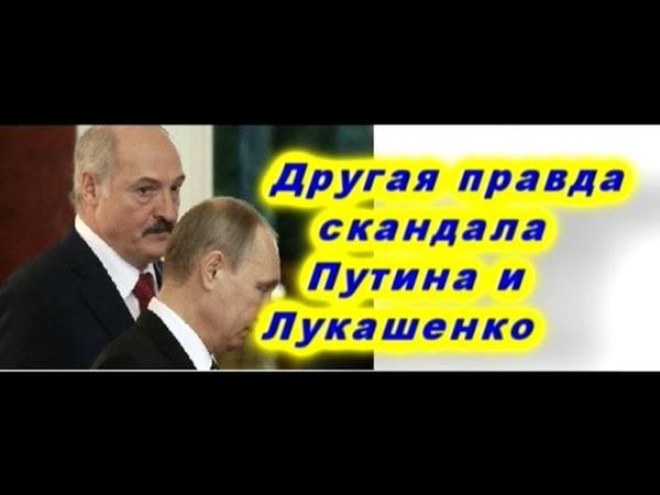 Другая правда скандалов Беларуси и России.