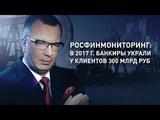 Росфинмониторинг в 2017 г. банкиры украли у наРОДа 300 млрд. рублей. Власть прикрывает воров.