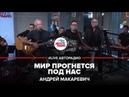 Андрей Макаревич - Мир Прогнется Под Нас LIVE Авторадио