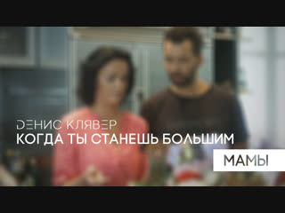 Dенис Клявер  Когда ты станешь большим. Мамы. (Премьера клипа, 2018)