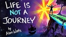 Life is NOT a Journey - Alan Watts