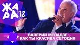 Валерий Меладзе - Как ты красива сегодня (ЖАРА В БАКУ Live, 2018)