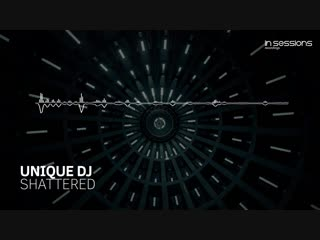 Unique DJ - Shattered [In Sessions] OUT NOW!