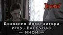 Дознание Инквизитора Игорь Вардунас. Часть 2 Иной Авторы Вселенной Дозоров