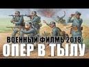 ПРЕМЬЕРА 2018 Военный фильм 2018 ОПЕР В ТЫЛУ Русские военный фильмы 2017 новинки HD 1080P