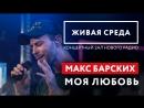 МАКС БАРСКИХ - МОЯ ЛЮБОВЬ LIVE ЖИВАЯ СРЕДА НОВОЕ РАДИО