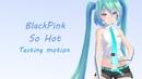 [MMD||Testing motion] BlackPink - So Hot