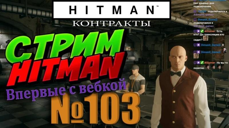 HITMAN - Стрим 103 - Контракты впервые с вебкой
