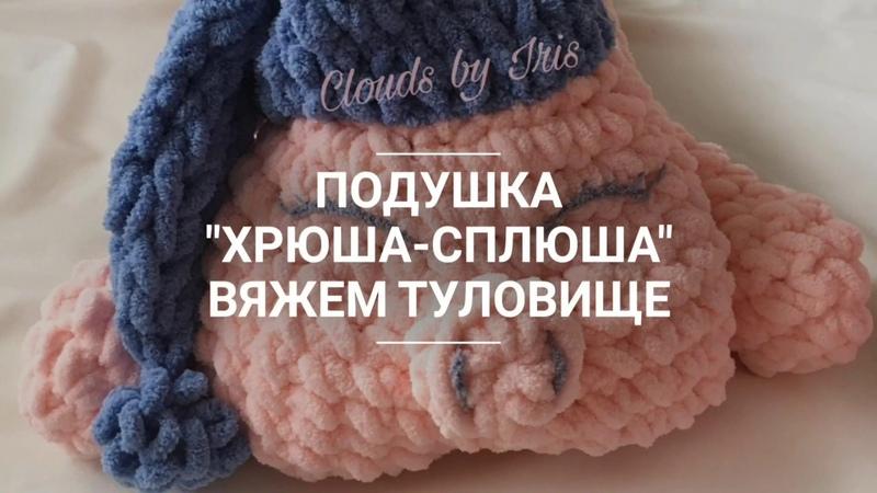 Подушка Хрюша-Сплюша - Вяжем туловище