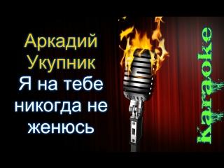 Аркадий Укупник - Я на тебе никогда не женюсь ( караоке )