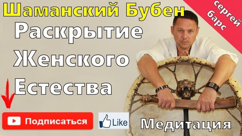 Шаманский Бубен, Медитация Раскрытие Женского Естества.Сергей Барс Ведающий.
