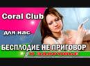 Coral Club /Коралловый клуб /Бесплодие для нас нет такого диагноза