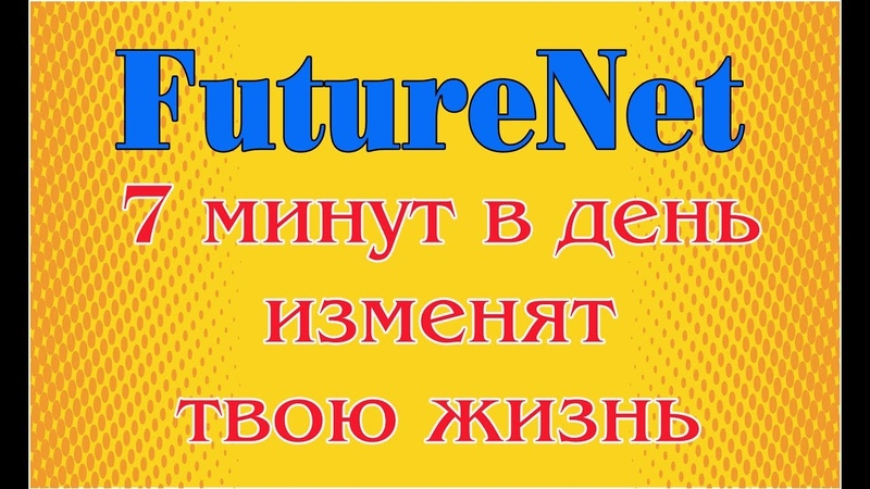 FutureNet Фьючернет 7 минут в день изменят твою жизнь
