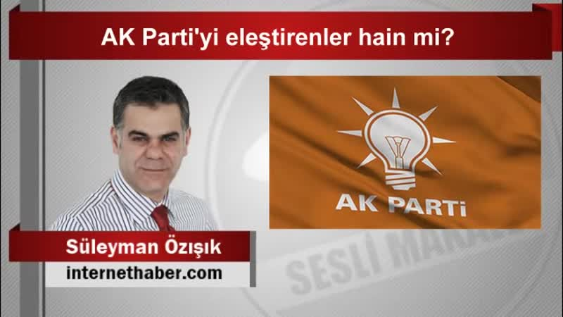 Süleyman ÖZIŞIK AK Partiyi eleştirenler hain mi ؟