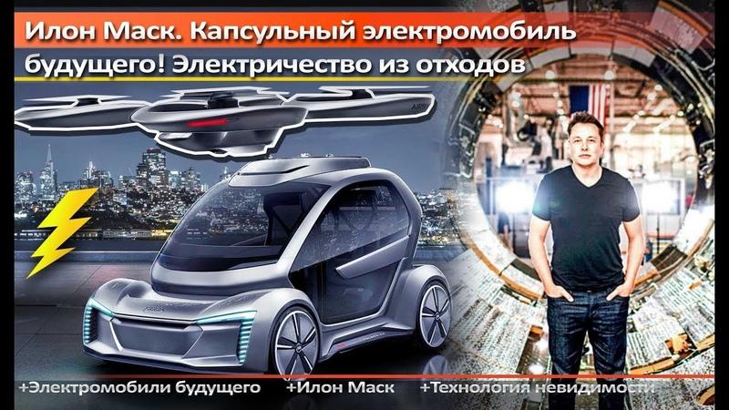 Илон Маск. Капсульный электромобиль будущего! Электричество из отходов