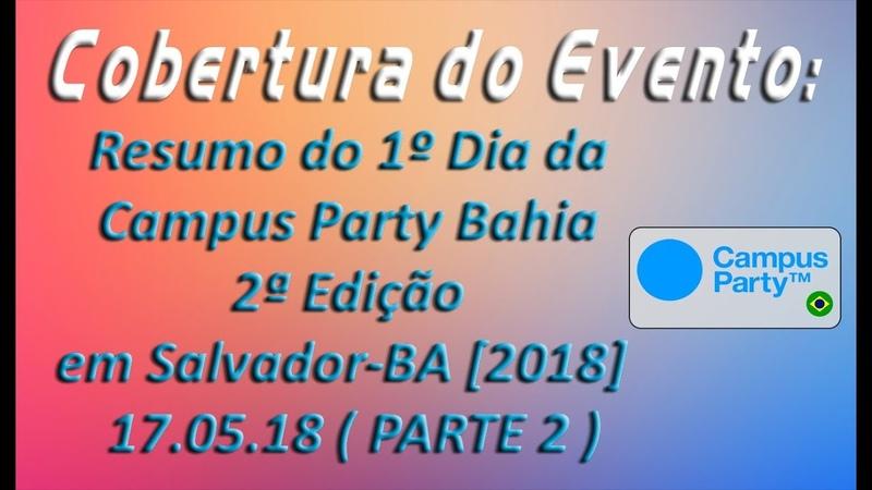 Cobertura de Eventos - Resumo do 1º Dia Campus Party Bahia 2ª Edição em SSA-BA [2018] 17.05.18 (P 2)