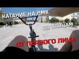 КАТАНИЕ НА BMX ПО УЛИЦАМ ОТ ПЕРВОГО ЛИЦА
