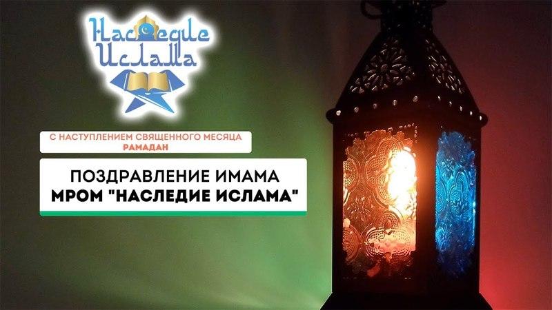 Поздравление имама МРОМ Наследие Ислама с наступлением Священного месяца Рамадан