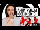 АНТИТРЕНДЫ ОСЕНИ 2018! СНИМИТЕ ЭТО НЕМЕДЛЕННО!