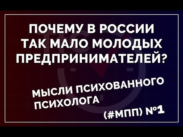 Мысли психованного психолога (МПП) №1 Почему в россии так мало молодых предпринимателей?