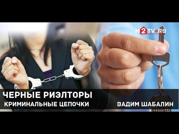 Черные риэлторы Криминальные цепочки Вадим Шабалин