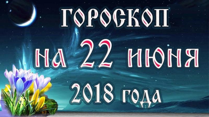Гороскоп на сегодня 22 июня 2018 года Астрологический прогноз каждому знаку зодиака