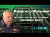 Дума.Мнение. Владимир Шаманов о технологическом прорыве российской армии