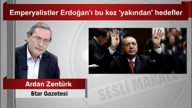 Ardan ZENTÜRK Emperyalistler Erdoğan'ı bu kez 'yakından' hedefler