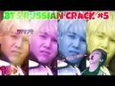 BTS RUSSIAN CRACK 5 [ОКРУЖЕН ПРИДУРКАМИ]