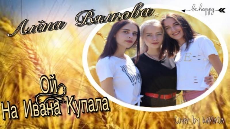 Алена Вялкова - Ой, на Ивана Купала (cover by КаМаДа)