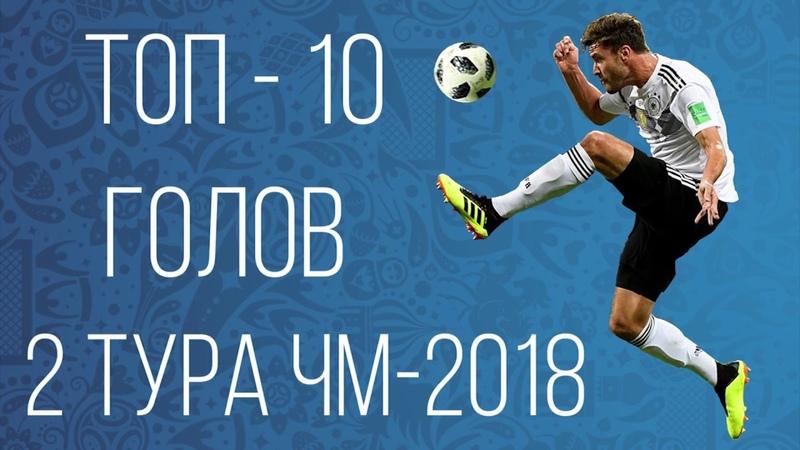 Топ-10 голов 2 тура Чемпионата Мира 2018 | Top 10 goals 2 round of the world Cup 2018