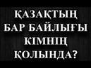 ҚАЗАҚТЫҢ БАР БАЙЛЫҒЫ КІМДЕРДІҢ ҚОЛЫНДА