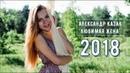 ВОТ ЭТО ПЕСНЯ ПОСЛУШАЙТЕ АЛЕКСАНДР КАЗАК - ЛЮБИМАЯ ЖЕНА НОВИНКА 2018