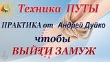 Техника ПУТЫ чтобы ВЫЙТИ ЗАМУЖ Практика от Андрея Дуйко