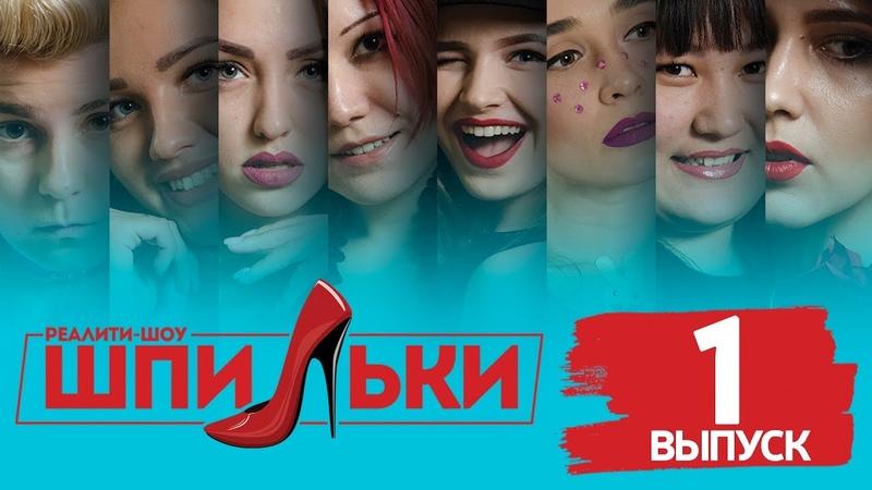 РЕАЛИТИ ШОУ ШПИЛЬКИ / ВЫПУСК 1 - 05.04.2018