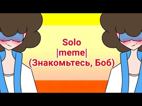 Solo |meme| (Знакомьтесь, Боб)