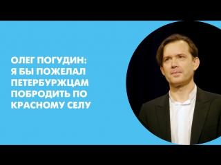 Олег Погудин: «Я бы пожелал петербуржцам побродить по Красному селу»