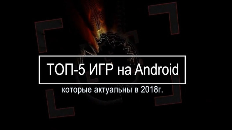 ТОП 5 ИГР на Android в 2018 г. l TOP-5 GAMES on Android in 2018