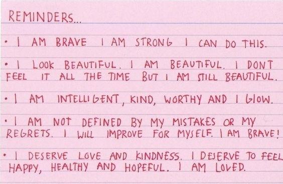 напоминания... • я смелая, я сильная, я могу сделать это. • я выгляжу прекрасно. я прекрасна. я не чувствую себя так постоянно, но я всё ещё прекрасна. • я умная, добрая, значимая и я свечусь. •