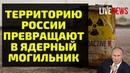 Территорию России превращают в ядерный могильник