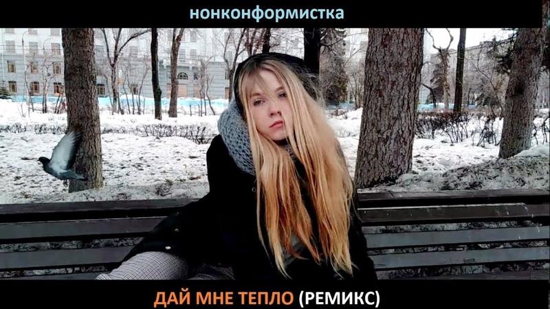 Нонконформистка - Дай мне тепло клип (ремикс)