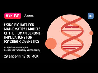 Ai@mipt: «using big data for mathematical models of the human genome — implications for psychiatric genetics»